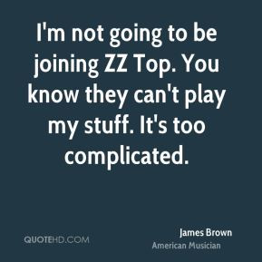 James Brown - I'm not going to be joining ZZ Top. You know they can't ...