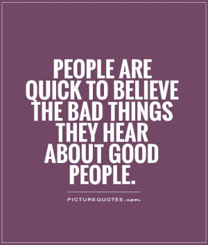 ... to believe the bad things they hear about good people Picture Quote #1