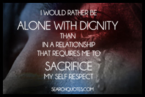 ... than in a relationship that requires me to sacrifice my self respect