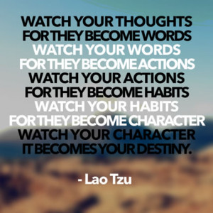 Watch your thoughts, they become words. Watch your words, they become ...