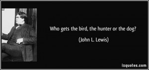 Who gets the bird, the hunter or the dog? - John L. Lewis