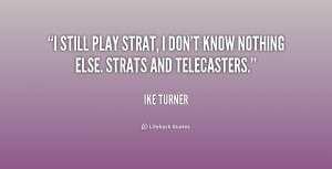 still play Strat I don 39 t know nothing else Strats and Telecasters