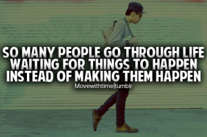 So many people go through life waiting for things to happen instead of ...