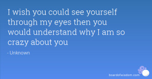 wish you could see yourself through my eyes then you would understand ...