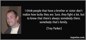 ... there's always somebody there, somebody that's family. - Trey Parker