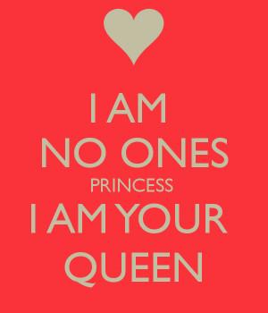 AM NO ONES PRINCESS I AM YOUR QUEEN