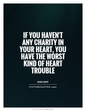 If you haven't got any charity in your heart, you have the worst kind ...