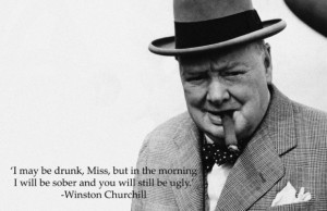 ... will be sober and you will still be ugly. ~ Winston Churchill