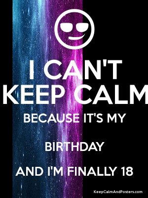 CAN 39 T KEEP CALM BECAUSE IT 39 S MY BIRTHDAY AND I 39 M FINALLY 18 ...