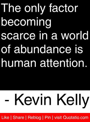 ... of abundance is human attention. - Kevin Kelly #quotes #quotations