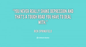 You never really shake depression and that's a tough road you have to ...