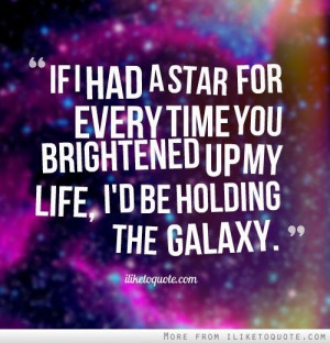... for every time you brightened up my life, I'd be holding the galaxy