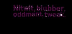 Quotes Picture: nitwit, blubber, oddment, tweak