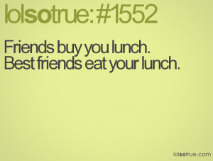 Friends buy you lunch.Best friends eat your lunch.