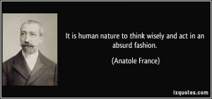 ... nature to think wisely and act in an absurd fashion. - Anatole France