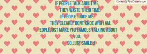 If people talk about me, they WASTE their time.If people judge me ...