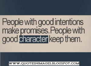 ... good intentions make promises. People with good character keep them
