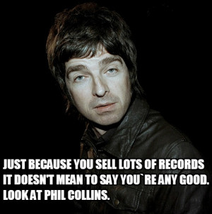 ... records it doesn't mean to say you`re any good. Look at Phil Collins