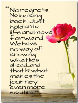 No regrets. No looking back. Just hold onto life and move forward. We ...