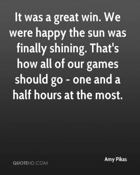 It was a great win. We were happy the sun was finally shining. That's ...