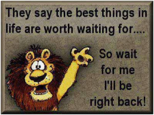 They say: the best things in life are worth waiting for… So wait for ...