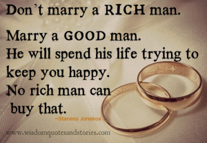 Don't marry a rich man. Marry a good man. He will spend his life ...