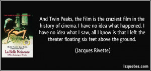 And Twin Peaks, the Film is the craziest film in the history of cinema ...