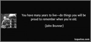 You have many years to live—do things you will be proud to remember ...