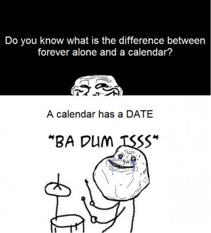 ... Is The Difference Between Forever Alone And A Calender? *Ba-Dum-Tss