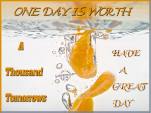 one day is worth a thousand tomorrows have a great day anonymous