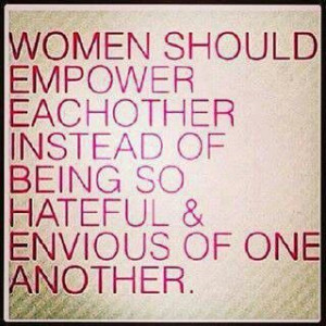 Women should empower each other.