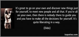 your own and discover new things just for yourself, to meet new people ...
