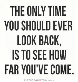 The only time you should ever look back is to see how far you've come ...