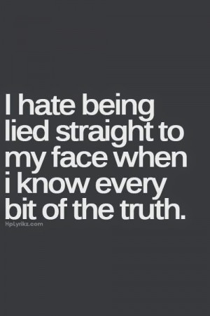 hate being lied straight to my face when i know every bit of the ...