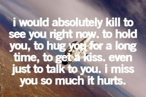 ... hug you for a long time, to get a kiss. I miss you so much it hurts