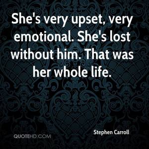 She's very upset, very emotional. She's lost without him. That was her ...
