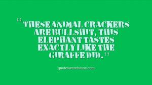 These animal crackers are bullshit, this elephant tastes exactly like ...