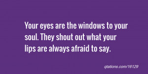 quote of the day: Your eyes are the windows to your soul. They shout ...