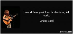 ... love all those great 'f' words - feminism, folk music.. - Ani DiFranco
