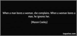 ... complains. When a woman bores a man, he ignores her. - Mason Cooley