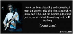 Music can be so disturbing and frustrating. I mean the business side ...