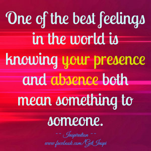 ... is knowing your presence and absence both mean something to someone