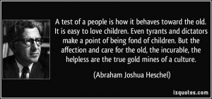 test of a people is how it behaves toward the old. It is easy to love ...