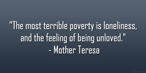 """... poverty is loneliness, and the feeling of being unloved."""" – Mother"""