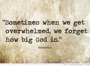 Sometimes when we get overwhelmed we forget how big God is