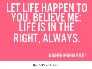 pictures sayings about life - Let life happen to you. believe me: life ...
