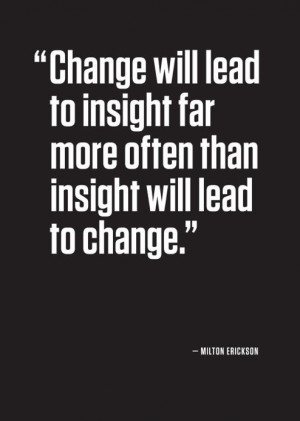 Milton Erickson quote Change will lead to insight far more than ...