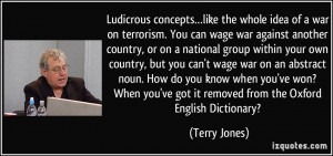 concepts…like the whole idea of a war on terrorism. You can wage war ...