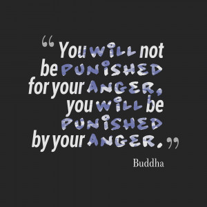 ... For Your Anger You Will Be Punished By Your Anger - Anger Quote