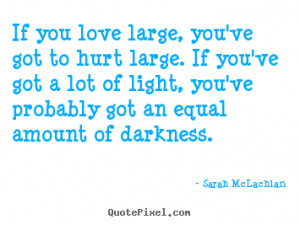 Quotes about love - If you love large, you've got to hurt large. if ...
